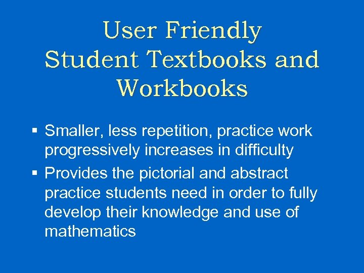 User Friendly Student Textbooks and Workbooks § Smaller, less repetition, practice work progressively increases