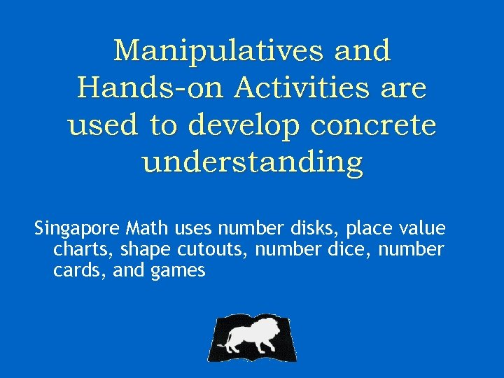 Manipulatives and Hands-on Activities are used to develop concrete understanding Singapore Math uses number