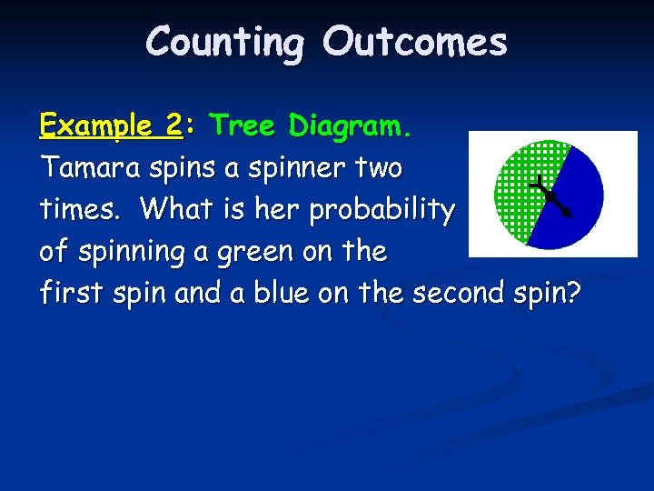Counting Outcomes Example 2: Tree Diagram. Tamara spins a spinner two times. What is
