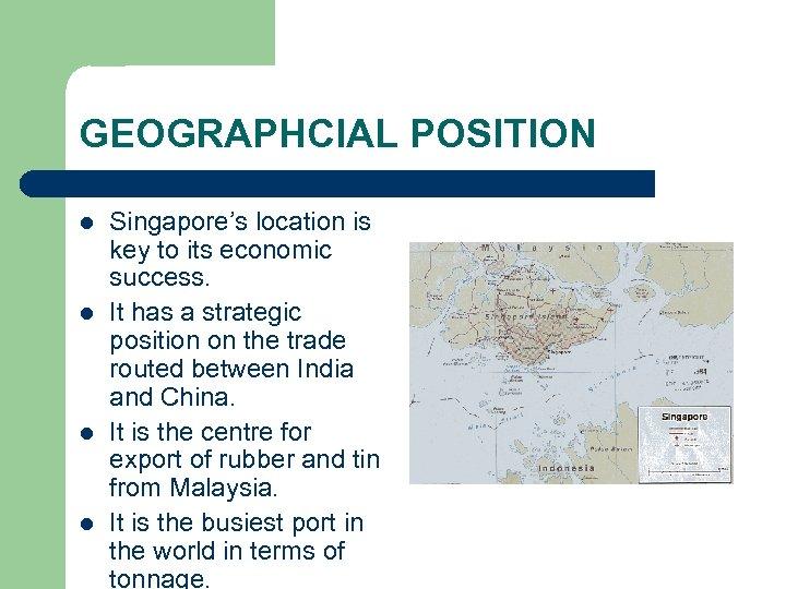 GEOGRAPHCIAL POSITION l l Singapore's location is key to its economic success. It has