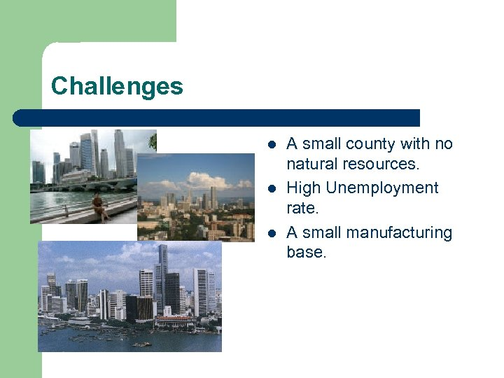 Challenges l l l A small county with no natural resources. High Unemployment rate.