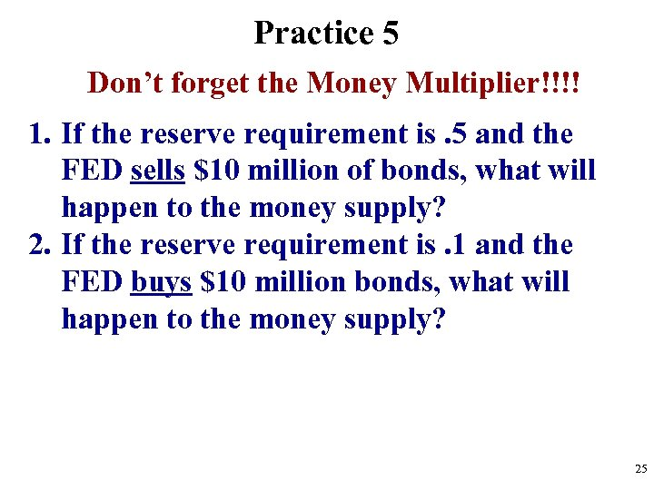 Practice 5 Don't forget the Money Multiplier!!!! 1. If the reserve requirement is. 5