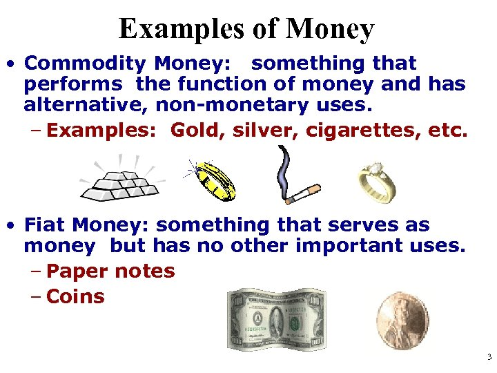 Examples of Money • Commodity Money: something that performs the function of money and
