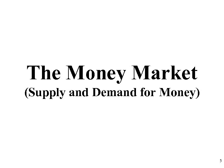 The Money Market (Supply and Demand for Money) 5