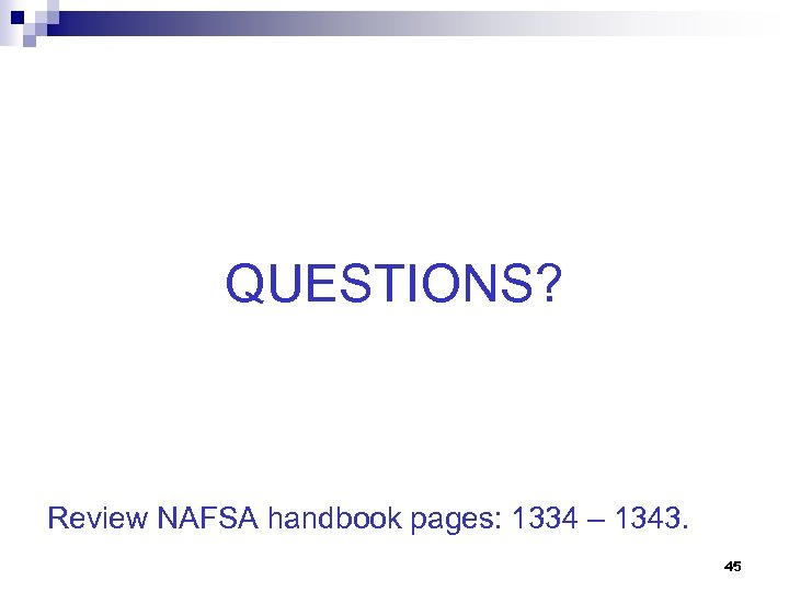 QUESTIONS? Review NAFSA handbook pages: 1334 – 1343. 45