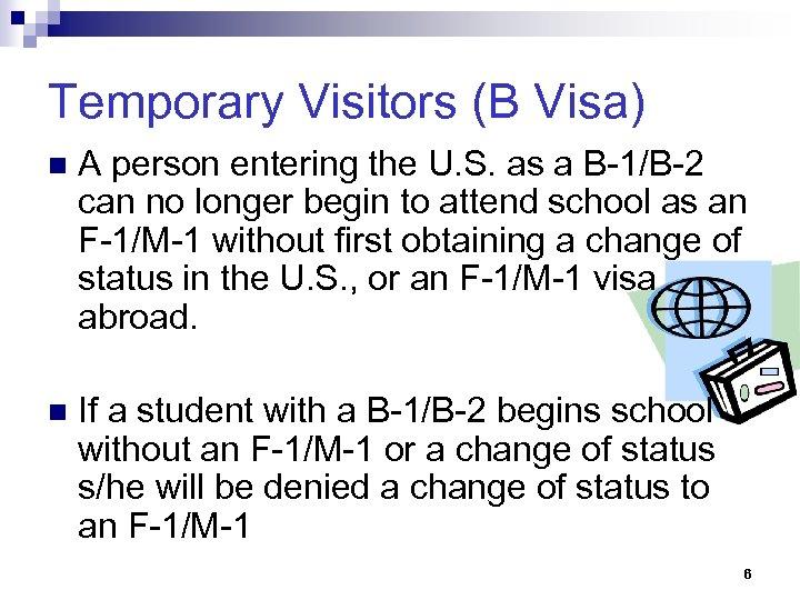 Temporary Visitors (B Visa) n A person entering the U. S. as a B-1/B-2