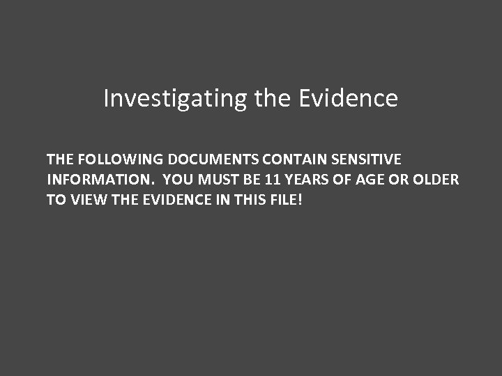 Investigating the Evidence THE FOLLOWING DOCUMENTS CONTAIN SENSITIVE INFORMATION. YOU MUST BE 11 YEARS