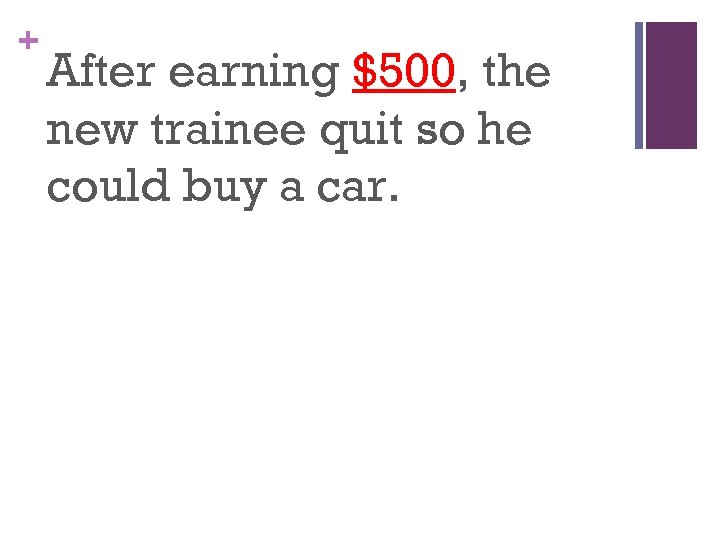 + After earning $500, the new trainee quit so he could buy a car.