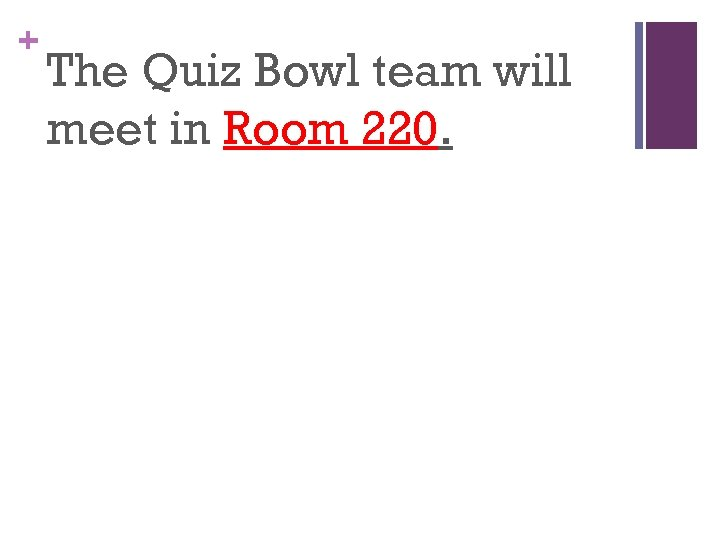 + The Quiz Bowl team will meet in Room 220.