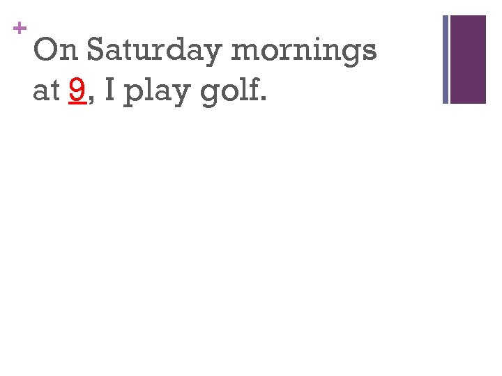 + On Saturday mornings at 9, I play golf.