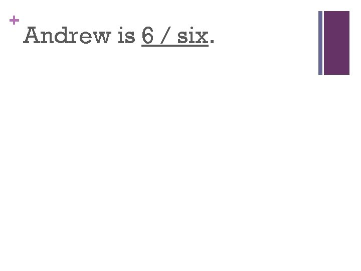 + Andrew is 6 / six.