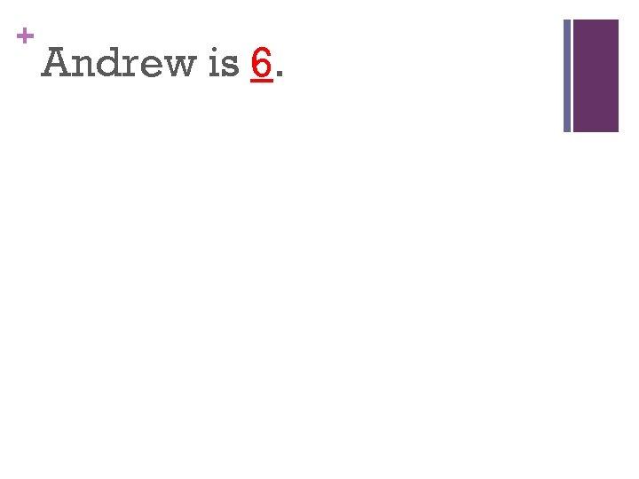 + Andrew is 6.
