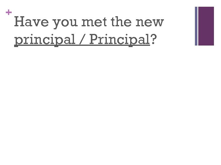 + Have you met the new principal / Principal?