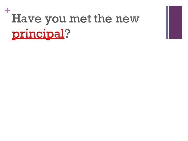 + Have you met the new principal?