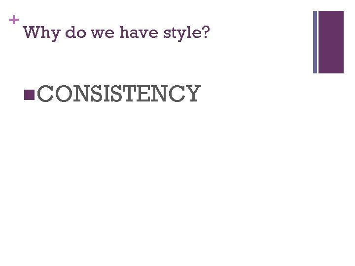 + Why do we have style? n. CONSISTENCY