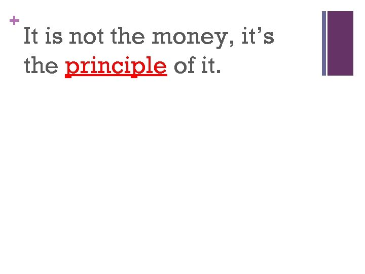 + It is not the money, it's the principle of it.