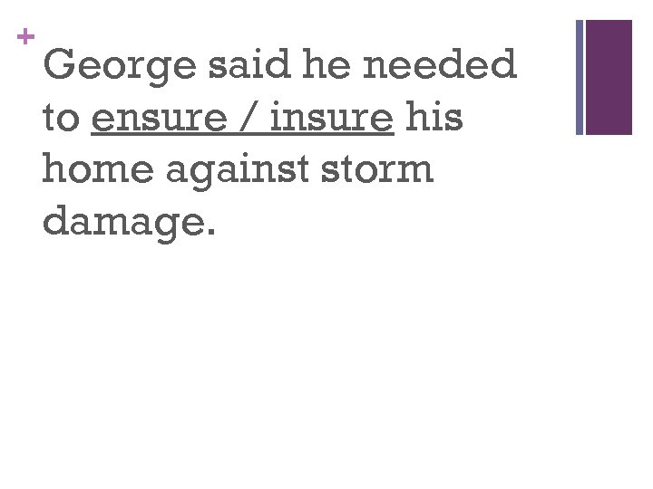 + George said he needed to ensure / insure his home against storm damage.