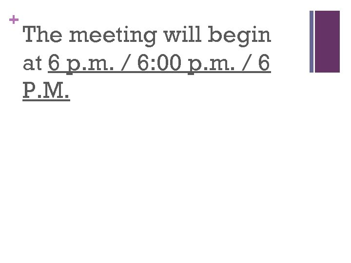 + The meeting will begin at 6 p. m. / 6: 00 p. m.