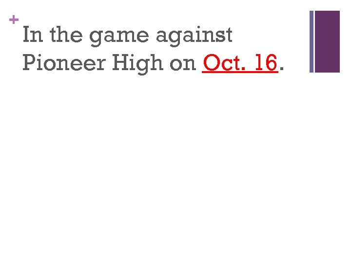+ In the game against Pioneer High on Oct. 16.