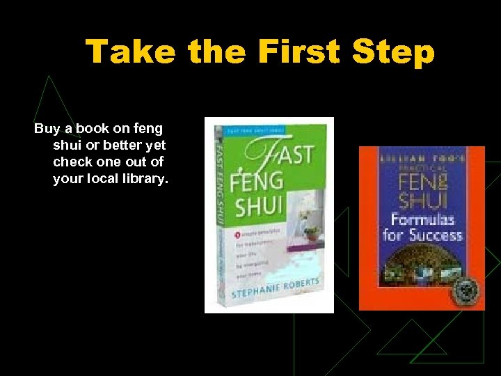 Take the First Step Buy a book on feng shui or better yet check