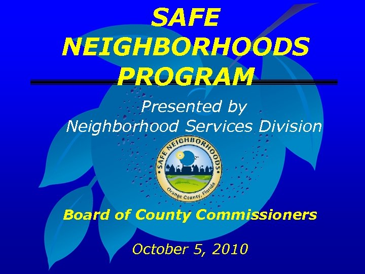 SAFE NEIGHBORHOODS PROGRAM Presented by Neighborhood Services Division Board of County Commissioners October 5,