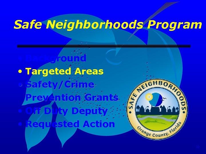 Safe Neighborhoods Program • Background • Targeted Areas • Safety/Crime Prevention Grants • Off