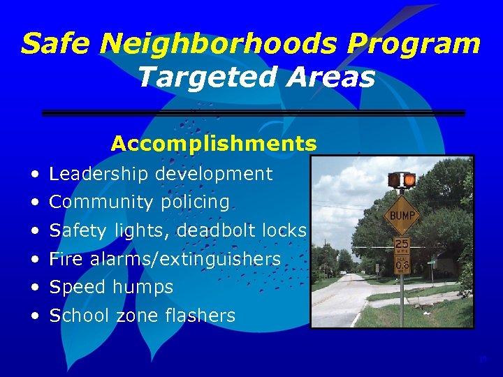 Safe Neighborhoods Program Targeted Areas Accomplishments • Leadership development • Community policing • Safety