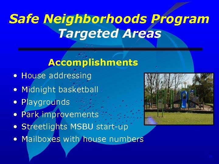 Safe Neighborhoods Program Targeted Areas Accomplishments • House addressing • Midnight basketball • Playgrounds