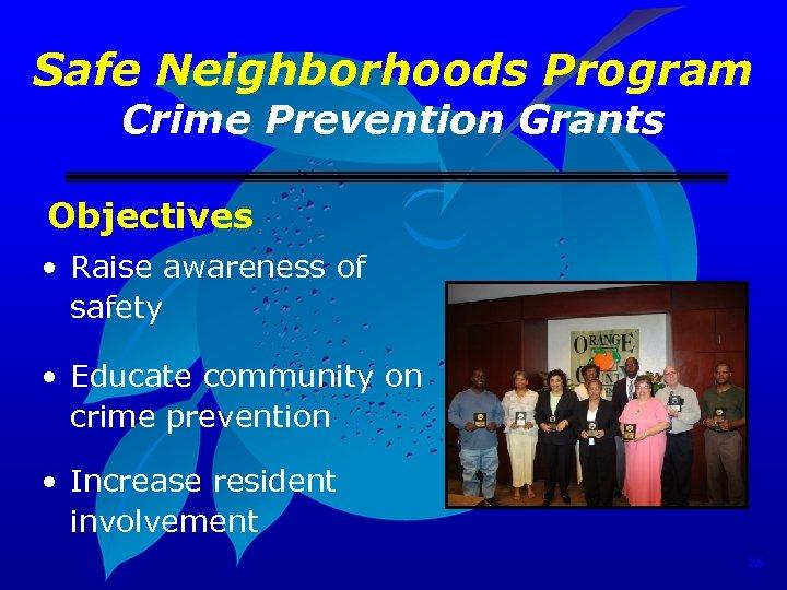 Safe Neighborhoods Program Crime Prevention Grants Objectives • Raise awareness of safety • Educate