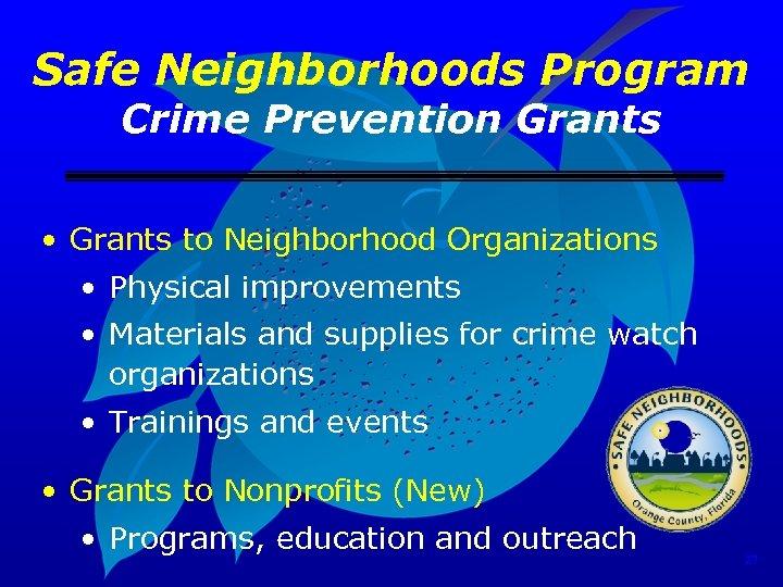 Safe Neighborhoods Program Crime Prevention Grants • Grants to Neighborhood Organizations • Physical improvements