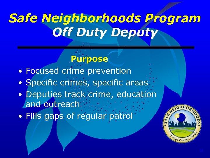 Safe Neighborhoods Program Off Duty Deputy • • Purpose Focused crime prevention Specific crimes,