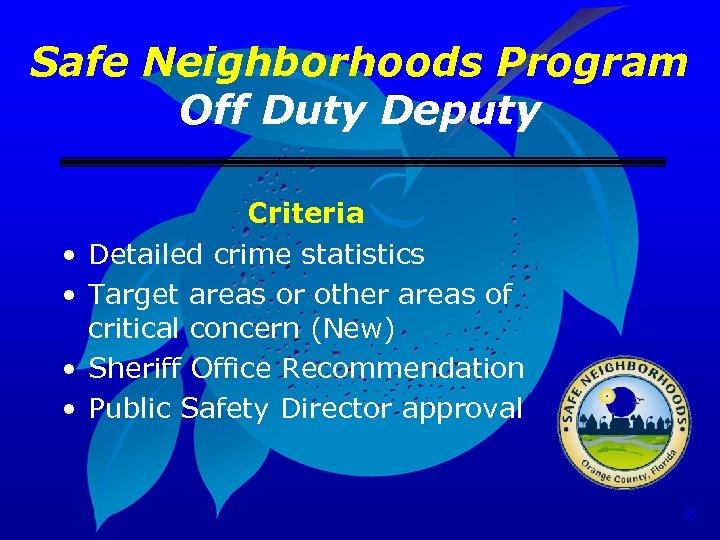 Safe Neighborhoods Program Off Duty Deputy • • Criteria Detailed crime statistics Target areas
