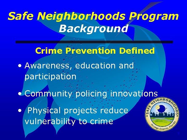 Safe Neighborhoods Program Background Crime Prevention Defined • Awareness, education and participation • Community