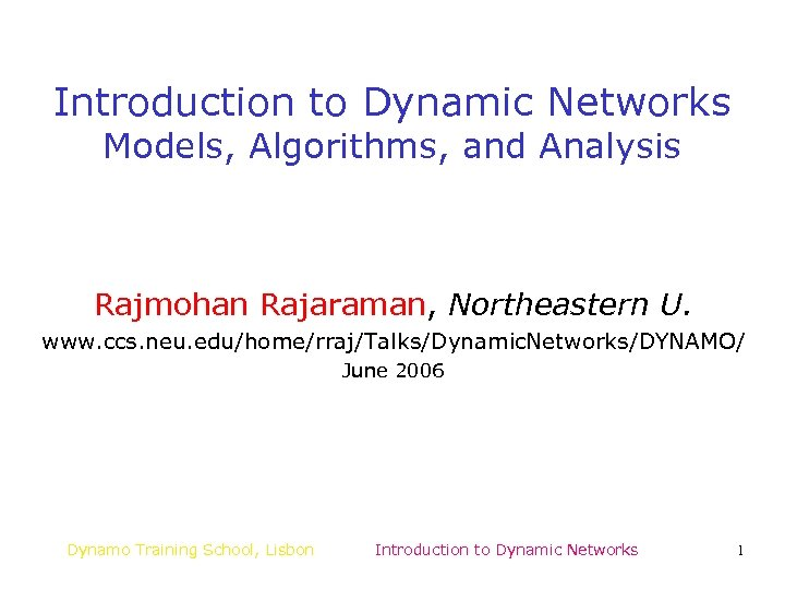 Introduction to Dynamic Networks Models, Algorithms, and Analysis Rajmohan Rajaraman, Northeastern U. www. ccs.