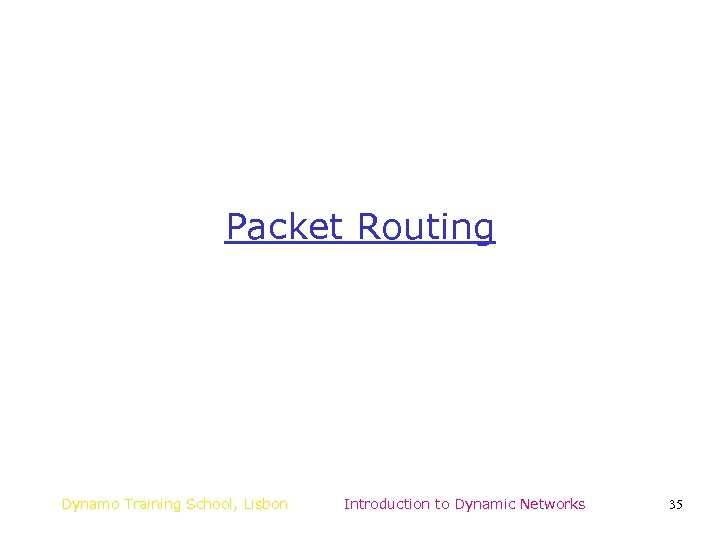 Packet Routing Dynamo Training School, Lisbon Introduction to Dynamic Networks 35