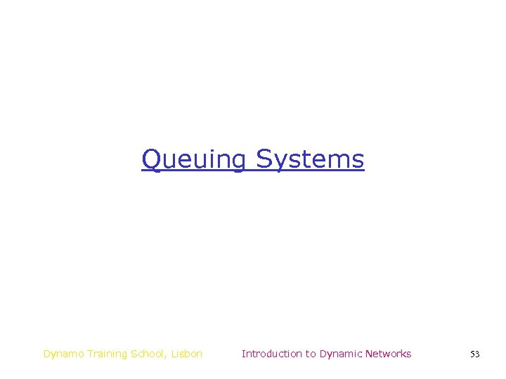 Queuing Systems Dynamo Training School, Lisbon Introduction to Dynamic Networks 53