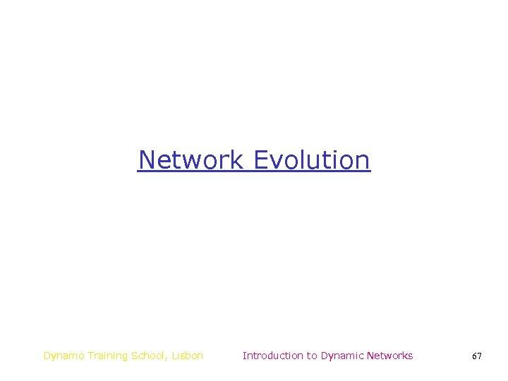 Network Evolution Dynamo Training School, Lisbon Introduction to Dynamic Networks 67