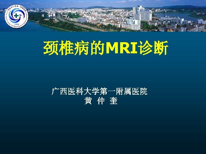 颈椎病的MRI诊断 广西医科大学第一附属医院 黄 仲 奎