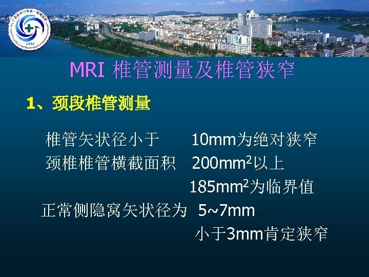 MRI 椎管测量及椎管狭窄 1、颈段椎管测量 椎管矢状径小于 10 mm为绝对狭窄 颈椎椎管横截面积 200 mm 2以上 185 mm 2为临界值 正常侧隐窝矢状径为