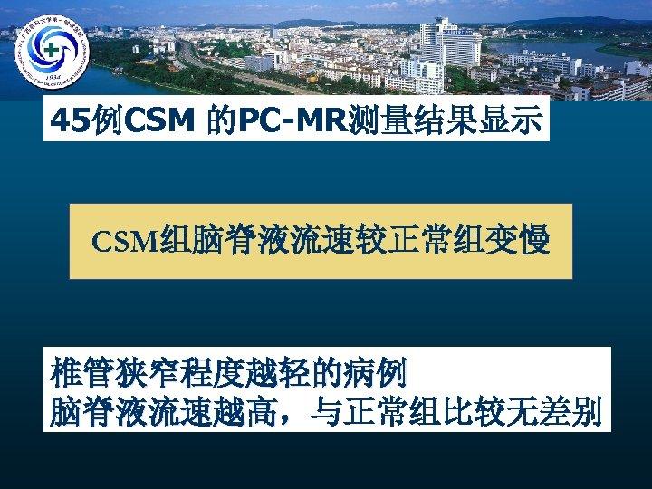 45例CSM 的PC-MR测量结果显示 CSM组脑脊液流速较正常组变慢 椎管狭窄程度越轻的病例 脑脊液流速越高,与正常组比较无差别 脑脊液流速越高,