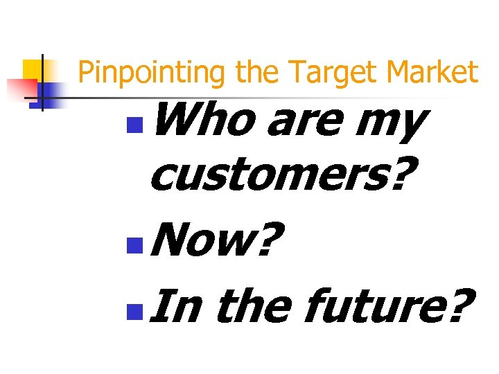 Pinpointing the Target Market Who are my customers? n Now? n In the future?