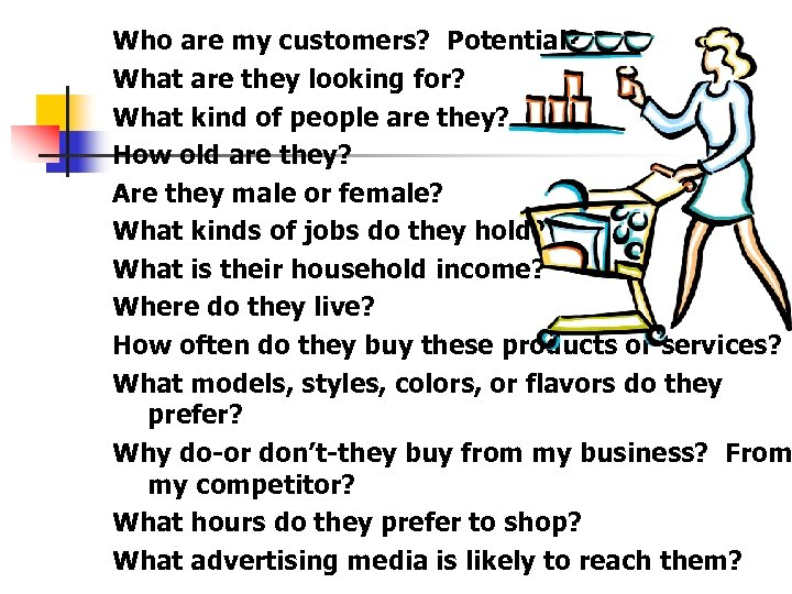 Who are my customers? Potential? What are they looking for? What kind of people