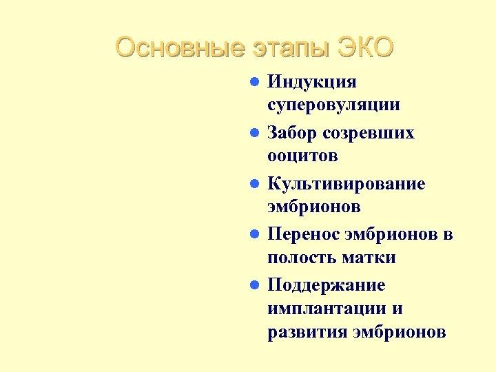 Основные этапы ЭКО l l l Индукция суперовуляции Забор созревших ооцитов Культивирование эмбрионов Перенос