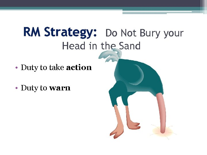 RM Strategy: Do Not Bury your Head in the Sand • Duty to take