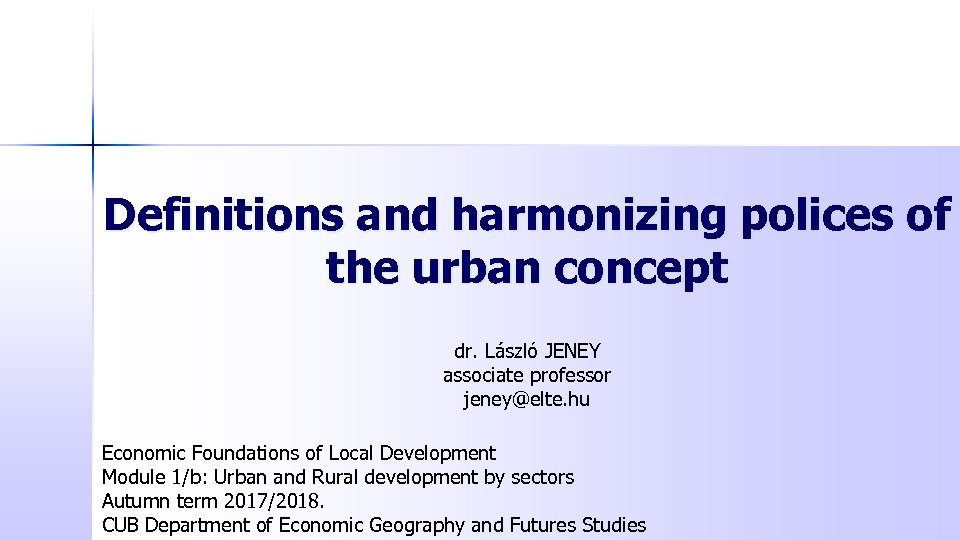 Definitions and harmonizing polices of the urban concept dr. László JENEY associate professor jeney@elte.