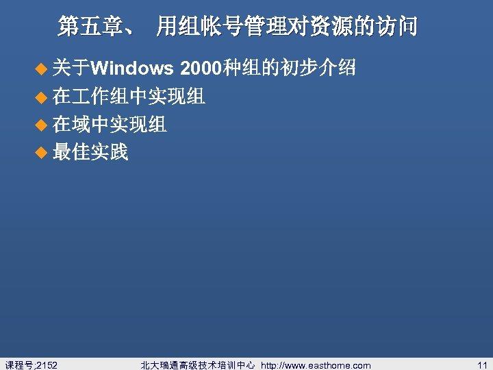 第五章、 用组帐号管理对资源的访问 2000种组的初步介绍 u 在 作组中实现组 u 在域中实现组 u 最佳实践 u 关于Windows 课程号; 2152