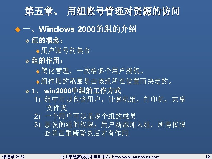 第五章、 用组帐号管理对资源的访问 u 一、Windows 2000的组的介绍 组的概念: u 用户账号的集合 v 组的作用: u 简化管理,一次给多个用户授权。 u 组作用的范围是由该组所在位置而决定的。