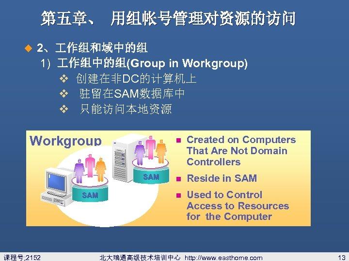 第五章、 用组帐号管理对资源的访问 u 2、 作组和域中的组 1) 作组中的组(Group in Workgroup) v 创建在非DC的计算机上 v 驻留在SAM数据库中 v