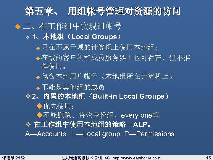 第五章、 用组帐号管理对资源的访问 u 二、在 作组中实现组帐号 v 1、本地组(Local Groups) 只在不属于域的计算机上使用本地组; u 在域的客户机和成员服务器上也可存在,但不推 荐使用。 u 包含本地用户帐号(本地组所在计算机上)