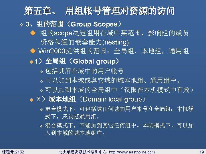 第五章、 用组帐号管理对资源的访问 v 3、组的范围(Group Scopes) u 组的scope决定组用在域中某范围,影响组的成员 资格和组的嵌套能力(nesting) u Win 2000提供组的范围:全局组,本地组,通用组 u 1)全局组(Global group)